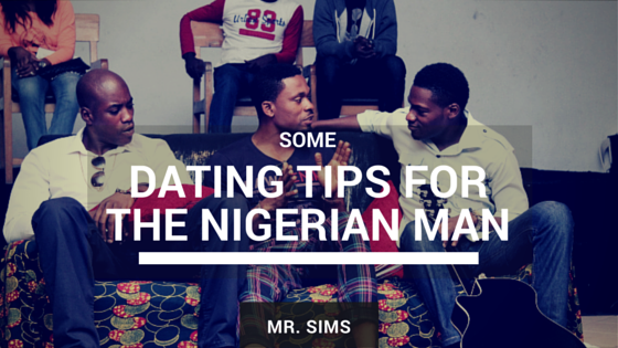 SOME DATING TIPS FOR THE NIGERIAN MAN BY MR. SIMS